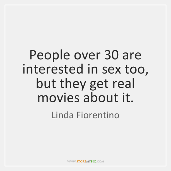 People over 30 are interested in sex too, but they get real movies ...