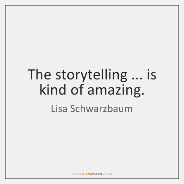 The storytelling ... is kind of amazing.