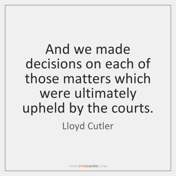 And we made decisions on each of those matters which were ultimately ...