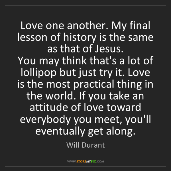 Will Durant: Love one another. My final lesson of history is the same...
