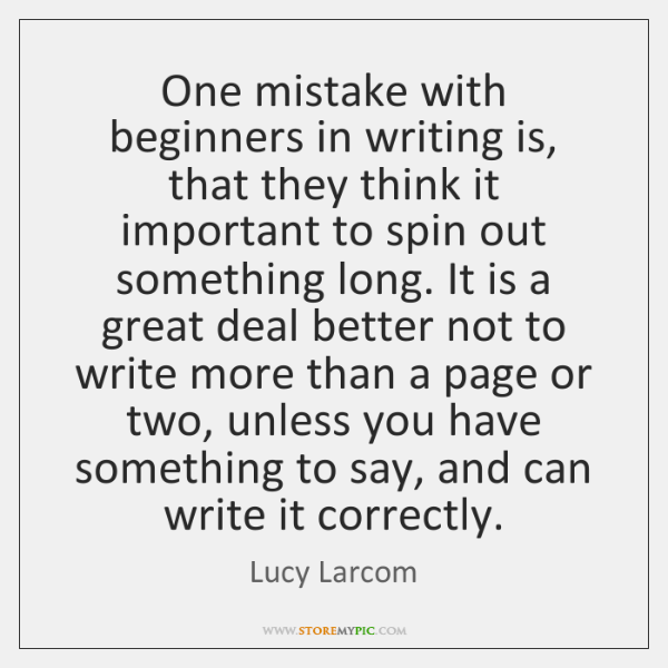 One mistake with beginners in writing is, that they think it important ...