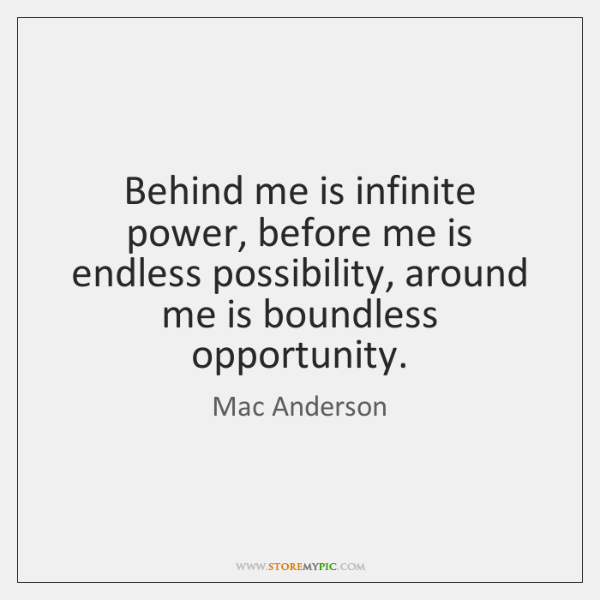 Behind me is infinite power, before me is endless possibility, around me ...