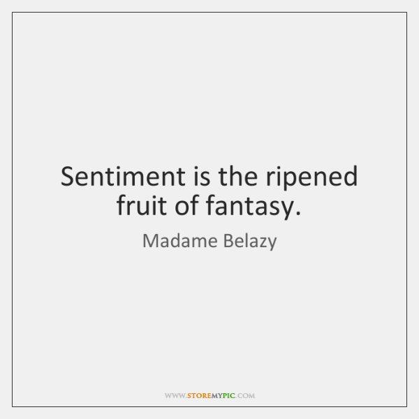 Sentiment is the ripened fruit of fantasy.