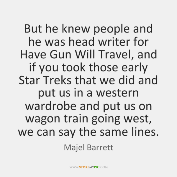 But he knew people and he was head writer for Have Gun ...