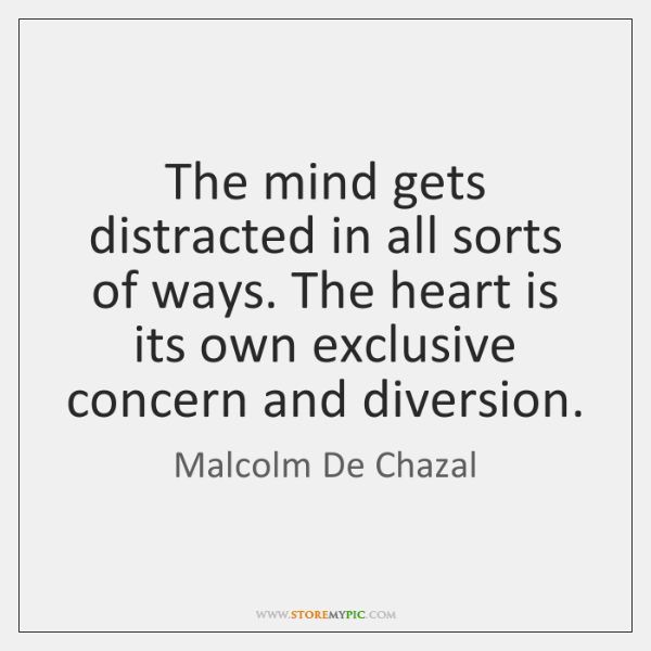 The mind gets distracted in all sorts of ways. The heart is ...