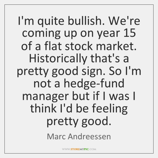 I'm quite bullish. We're coming up on year 15 of a flat stock ...