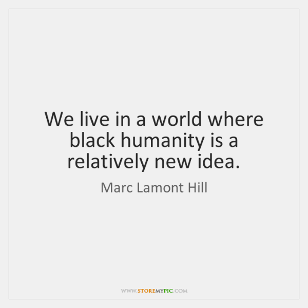 We live in a world where black humanity is a relatively new ...