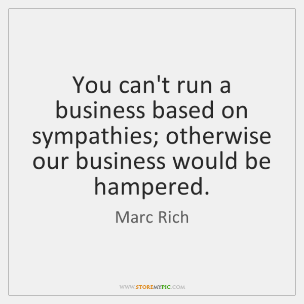 You can't run a business based on sympathies; otherwise our business would ...
