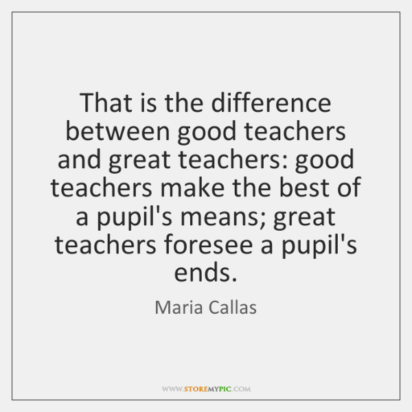 That is the difference between good teachers and great teachers: good teachers ...