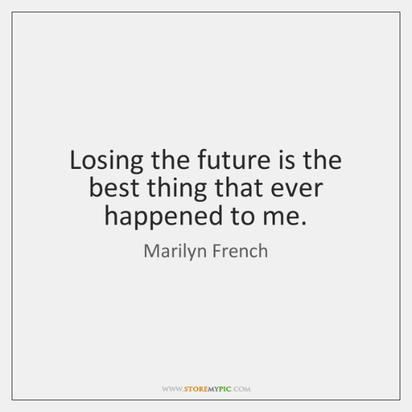 Losing the future is the best thing that ever happened to me.