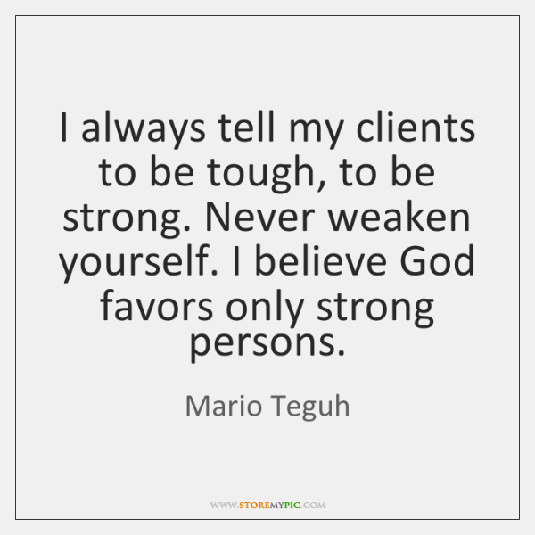 I always tell my clients to be tough, to be strong. Never ...