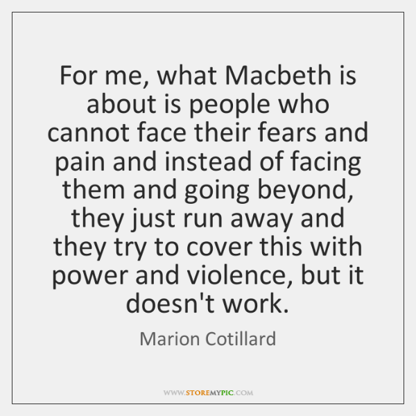 For me, what Macbeth is about is people who cannot face their ...