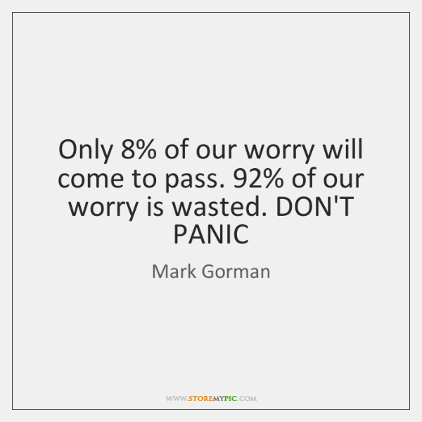 Only 8% of our worry will come to pass. 92% of our worry is ...