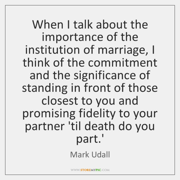 When I talk about the importance of the institution of marriage, I ...