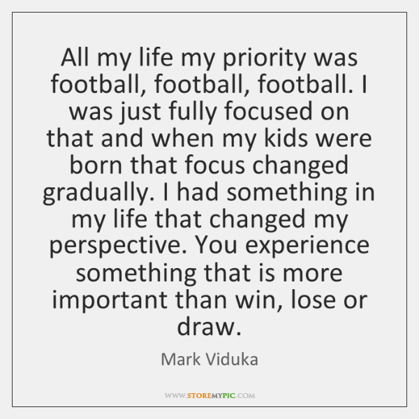 All my life my priority was football, football, football. I was just ...