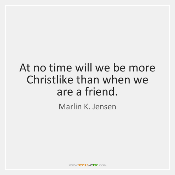At no time will we be more Christlike than when we are ...