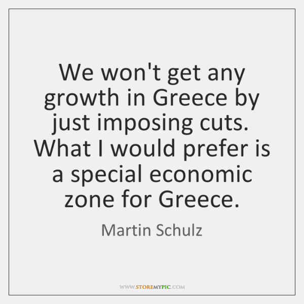 We won't get any growth in Greece by just imposing cuts. What ...