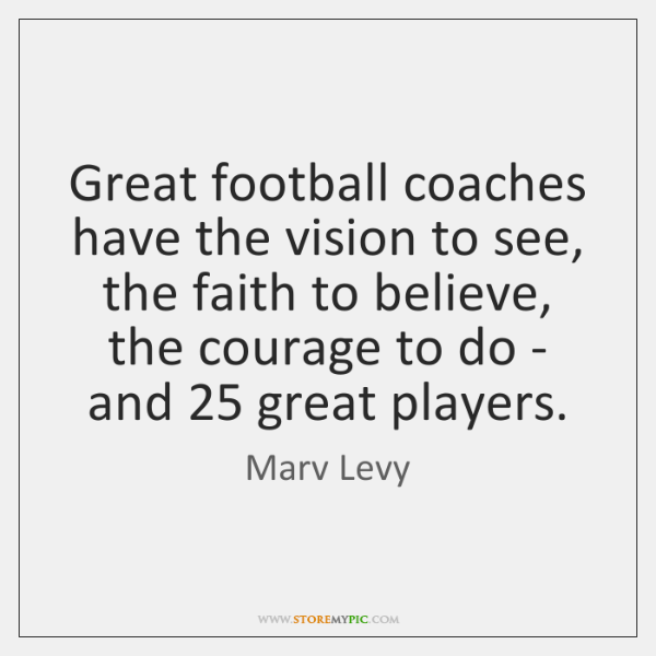 Great football coaches have the vision to see, the faith to believe, ...