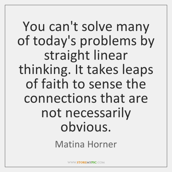 You can't solve many of today's problems by straight linear thinking. It ...