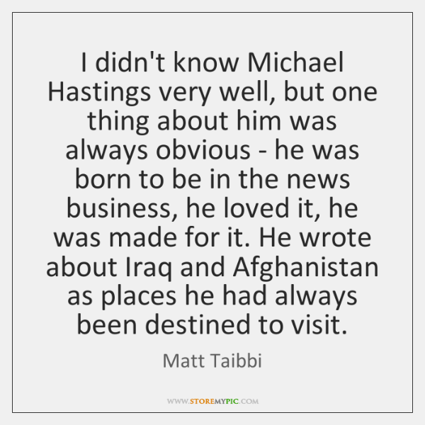 I didn't know Michael Hastings very well, but one thing about him ...
