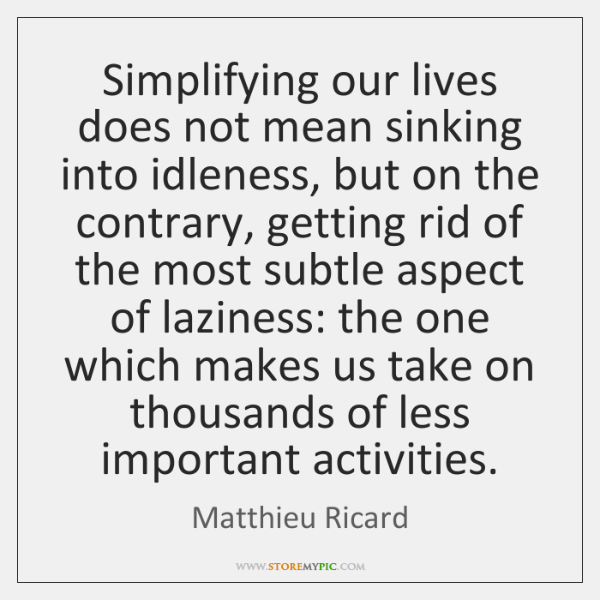 Simplifying our lives does not mean sinking into idleness, but on the ...