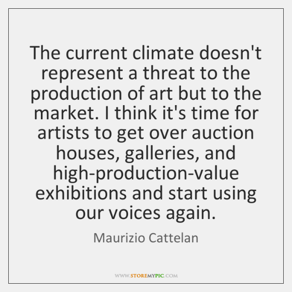 The current climate doesn't represent a threat to the production of art ...