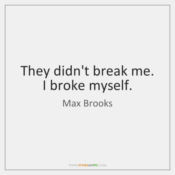 They didn't break me. I broke myself.