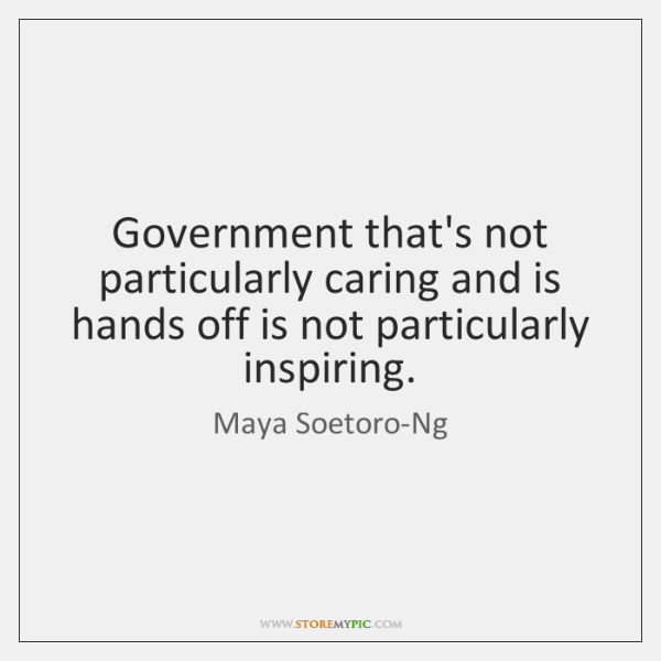 Government that's not particularly caring and is hands off is not particularly ...