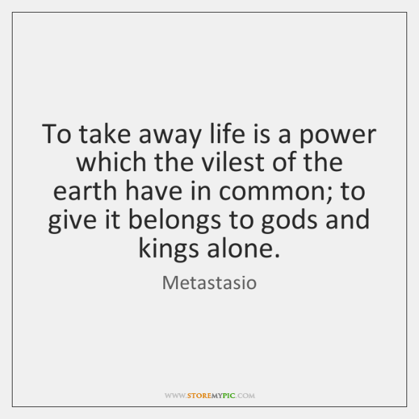 To take away life is a power which the vilest of the ...