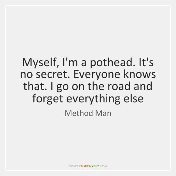 Myself, I'm a pothead. It's no secret. Everyone knows that. I go ...