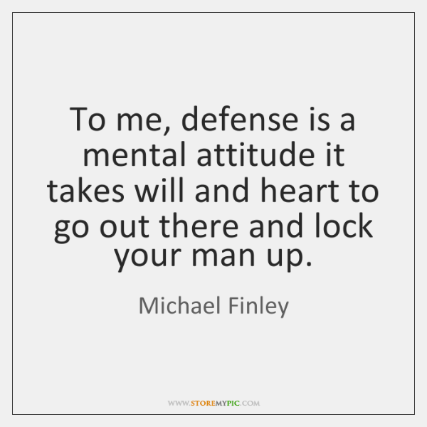 To me, defense is a mental attitude it takes will and heart ...