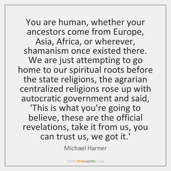 You are human, whether your ancestors come from Europe, Asia, Africa, or ...