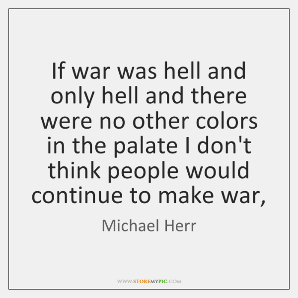 If war was hell and only hell and there were no other ...