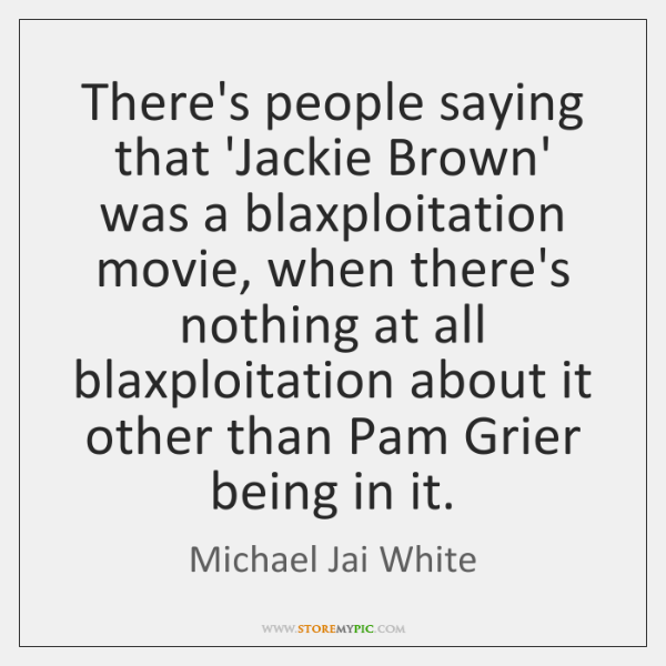 There's people saying that 'Jackie Brown' was a blaxploitation movie, when there's ...