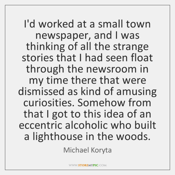 I'd worked at a small town newspaper, and I was thinking of ...