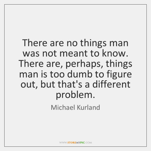 There are no things man was not meant to know. There are, ...