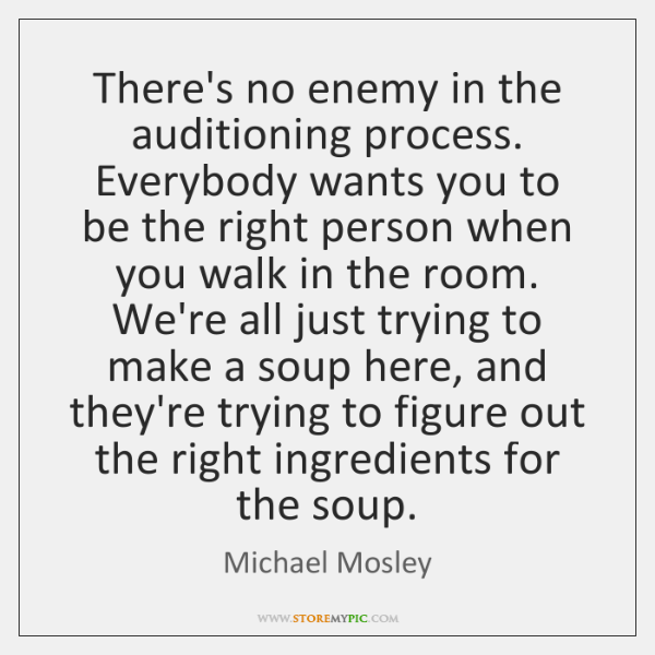 There's no enemy in the auditioning process. Everybody wants you to be ...