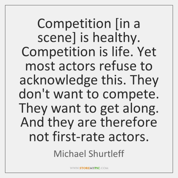 Competition [in a scene] is healthy. Competition is life. Yet most actors ...