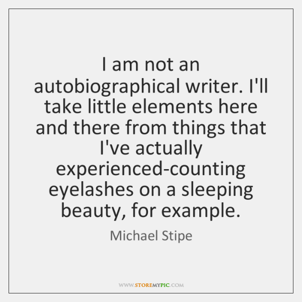 I am not an autobiographical writer. I'll take little elements here and ...