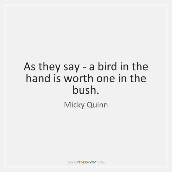 As they say - a bird in the hand is worth one ...
