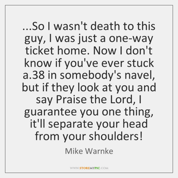 ...So I wasn't death to this guy, I was just a one-way ...