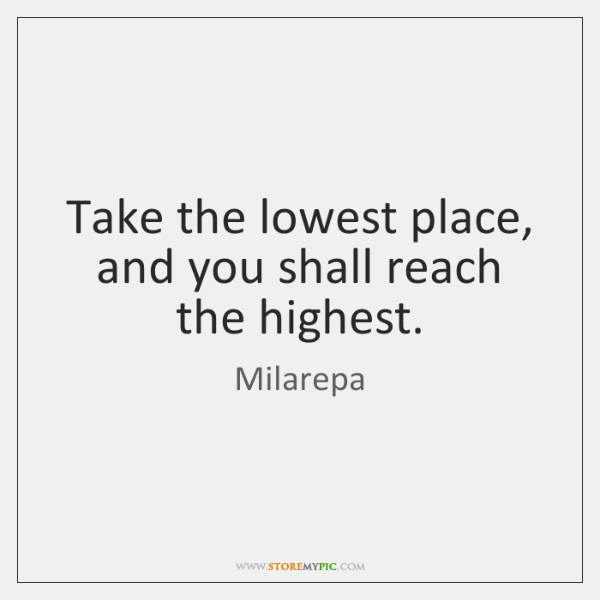 Take the lowest place, and you shall reach the highest.