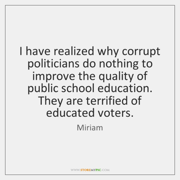 I have realized why corrupt politicians do nothing to improve the quality ...