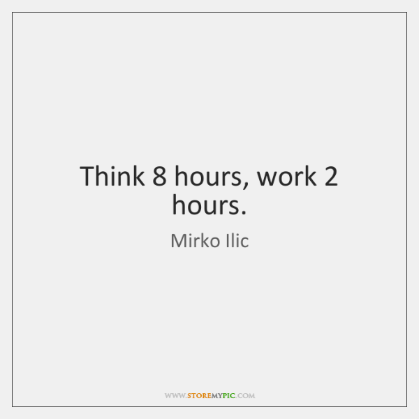 Think 8 hours, work 2 hours.