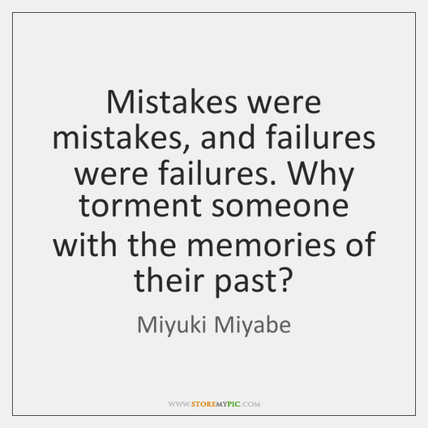 Mistakes were mistakes, and failures were failures. Why torment someone with the ...