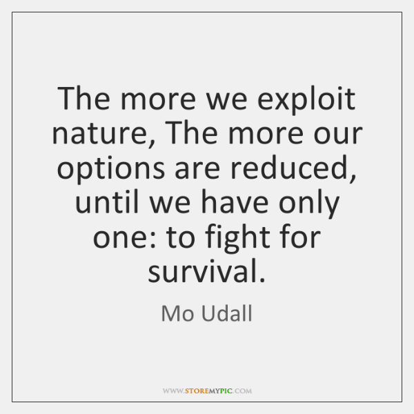 The more we exploit nature, The more our options are reduced, until ...