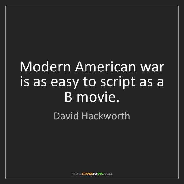 David Hackworth: Modern American war is as easy to script as a B movie.