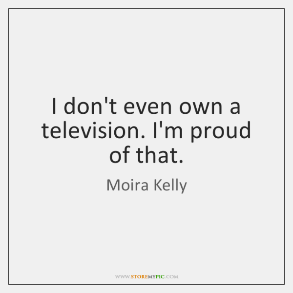 I don't even own a television. I'm proud of that.