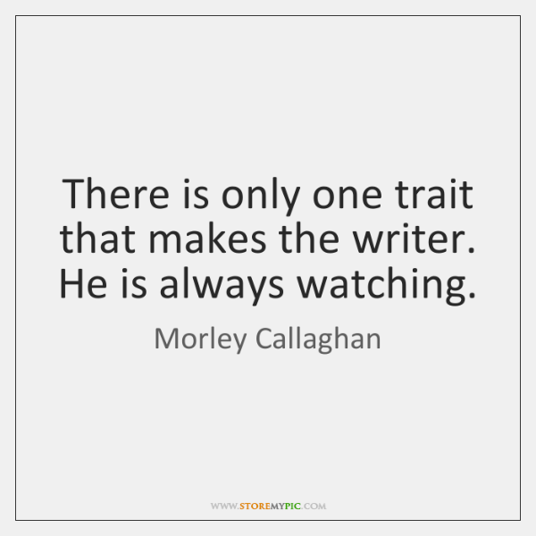 There is only one trait that makes the writer. He is always ...