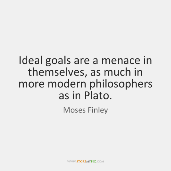 Ideal goals are a menace in themselves, as much in more modern ...
